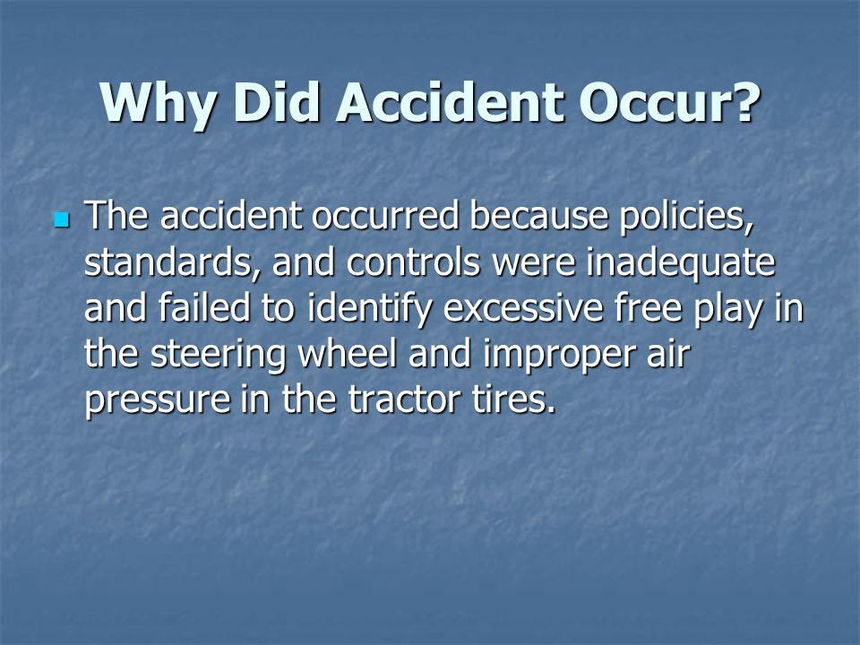 Why Did Accident Occur? The accident occurred because policies, standards, and controls were inadequate and failed to identify excessive free play in