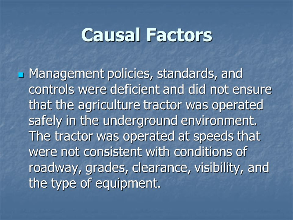 Causal Factors Management policies, standards, and controls were deficient and did not ensure that the agriculture tractor was operated safely in the underground environment.