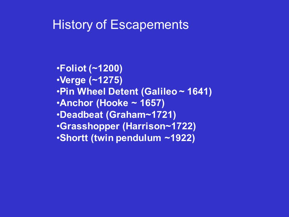History of Escapements Foliot (~1200) Verge (~1275) Pin Wheel Detent (Galileo ~ 1641) Anchor (Hooke ~ 1657) Deadbeat (Graham~1721) Grasshopper (Harrison~1722) Shortt (twin pendulum ~1922)