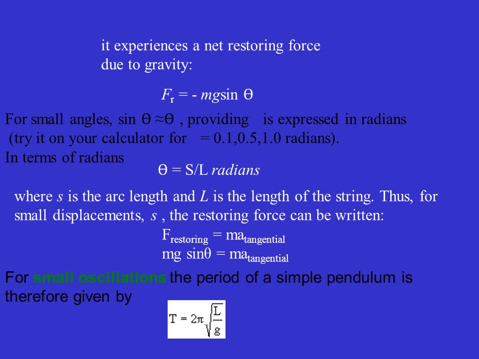 it experiences a net restoring force due to gravity: F r = - mgsin Ɵ For small angles, sin Ɵ ≈ Ɵ, providing is expressed in radians (try it on your calculator for = 0.1,0.5,1.0 radians).