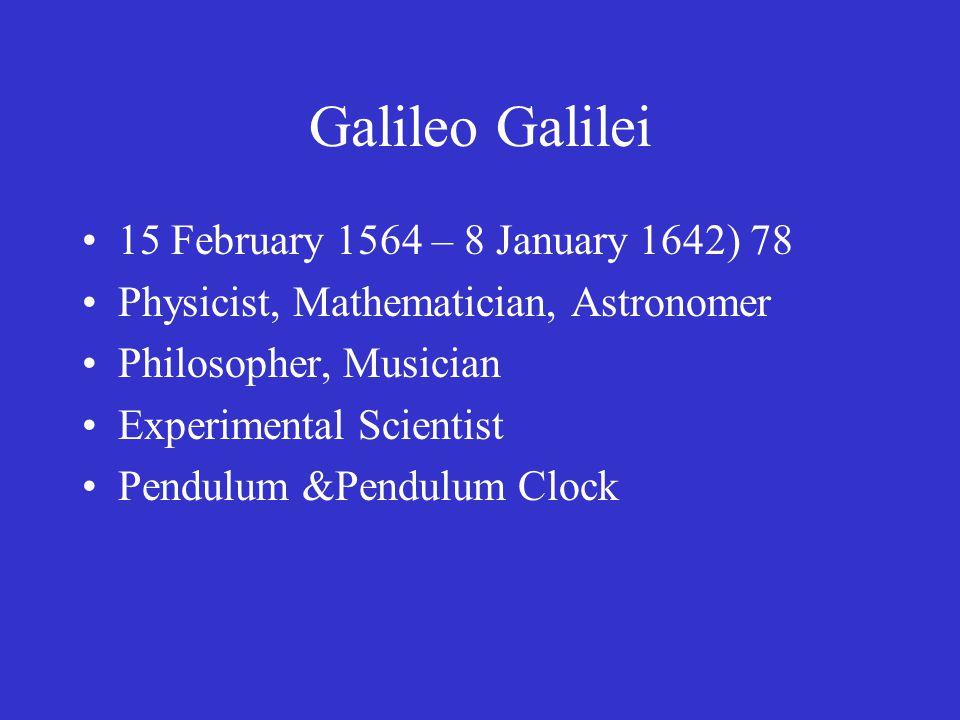Galileo Galilei 15 February 1564 – 8 January 1642) 78 Physicist, Mathematician, Astronomer Philosopher, Musician Experimental Scientist Pendulum &Pendulum Clock