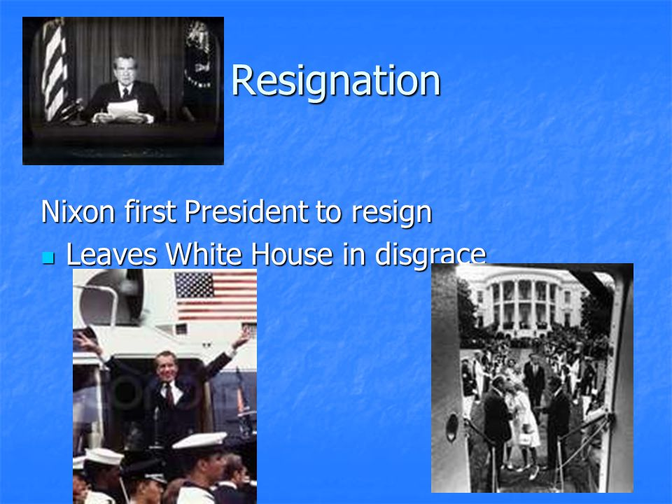 Resignation Nixon first President to resign Leaves White House in disgrace Leaves White House in disgrace
