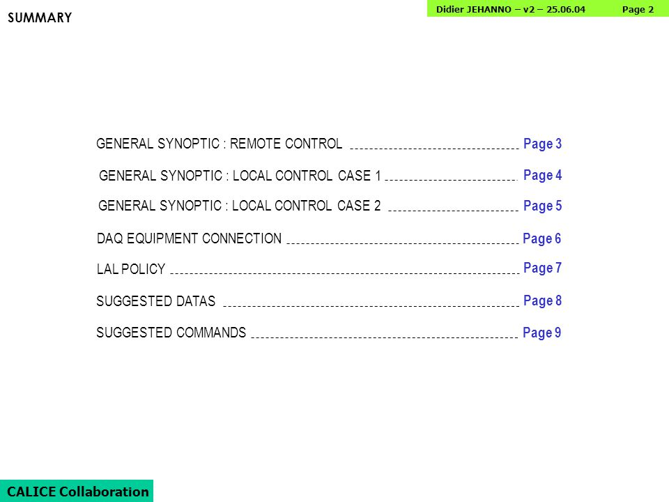 Page 2 CALICE Collaboration Didier JEHANNO – v2 – 25.06.04 SUMMARY GENERAL SYNOPTIC : REMOTE CONTROL GENERAL SYNOPTIC : LOCAL CONTROL CASE 1 GENERAL SYNOPTIC : LOCAL CONTROL CASE 2 DAQ EQUIPMENT CONNECTION LAL POLICY SUGGESTED DATAS SUGGESTED COMMANDS Page 3 Page 4 Page 5 Page 6 Page 7 Page 8 Page 9