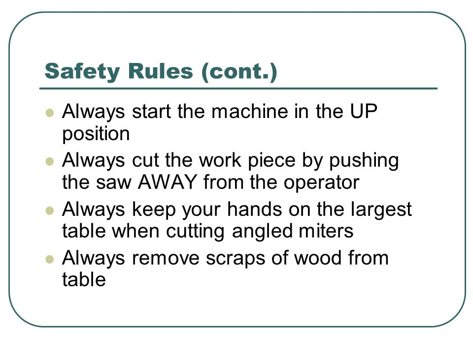 Safety Rules (cont.) Always start the machine in the UP position Always cut the work piece by pushing the saw AWAY from the operator Always keep your hands on the largest table when cutting angled miters Always remove scraps of wood from table