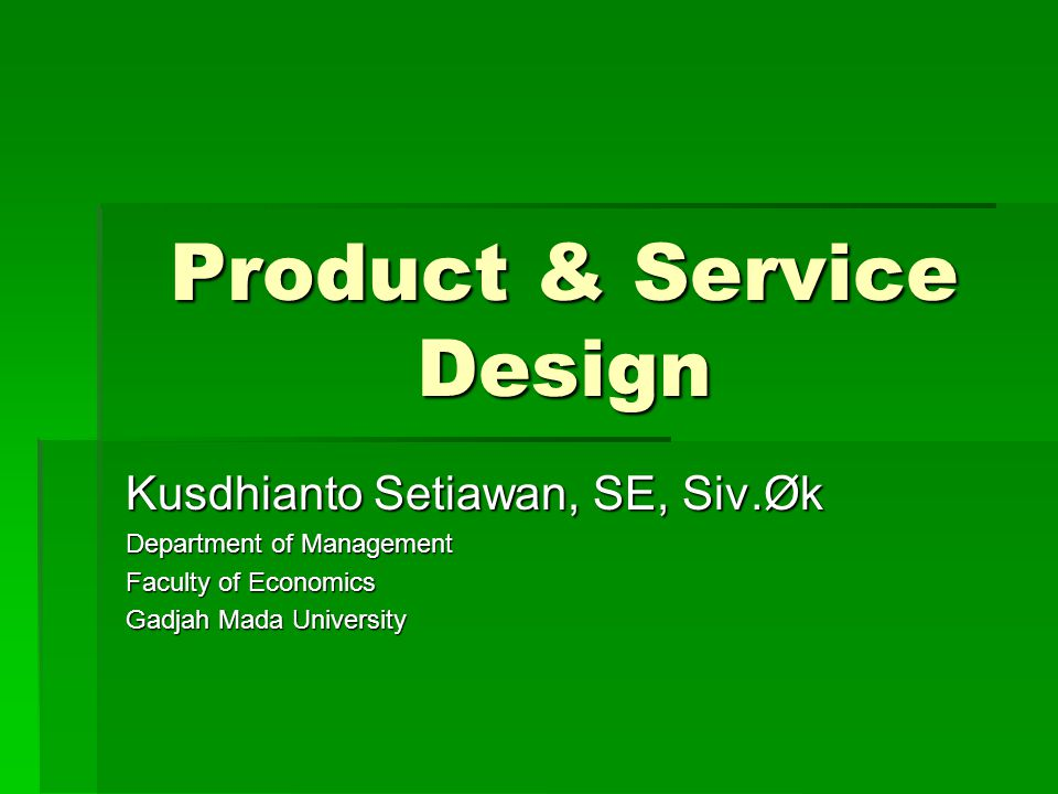 Product & Service Design Kusdhianto Setiawan, SE, Siv.Øk Department of Management Faculty of Economics Gadjah Mada University