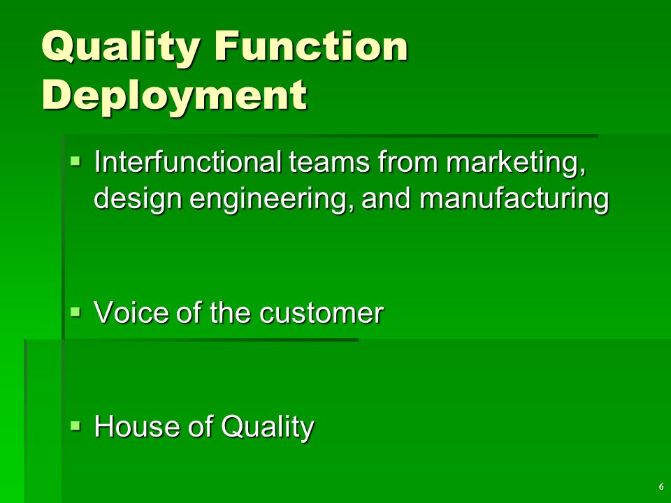 6 Quality Function Deployment  Interfunctional teams from marketing, design engineering, and manufacturing  Voice of the customer  House of Quality