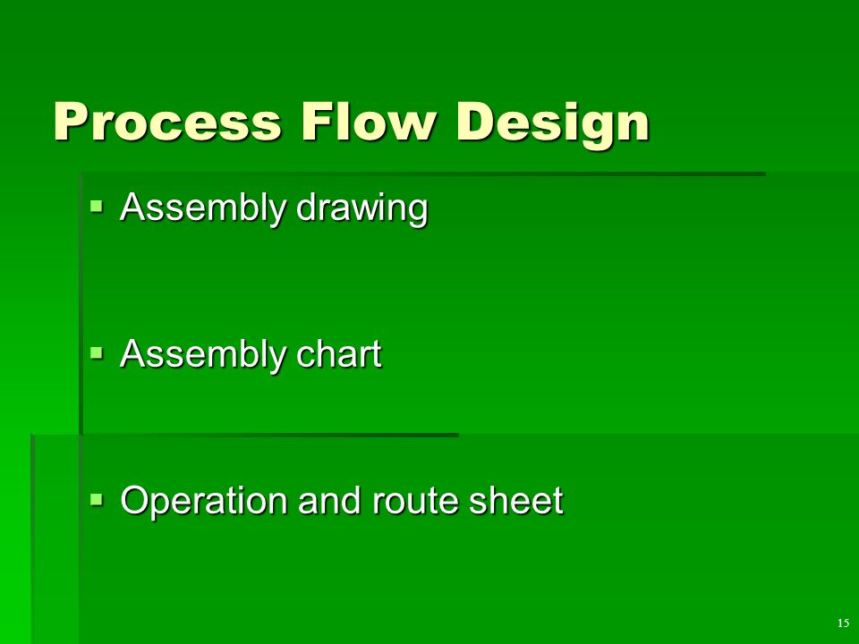 15 Process Flow Design  Assembly drawing  Assembly chart  Operation and route sheet