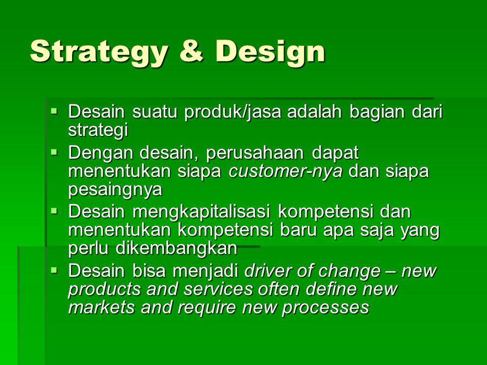 Strategy & Design  Desain suatu produk/jasa adalah bagian dari strategi  Dengan desain, perusahaan dapat menentukan siapa customer-nya dan siapa pesaingnya  Desain mengkapitalisasi kompetensi dan menentukan kompetensi baru apa saja yang perlu dikembangkan  Desain bisa menjadi driver of change – new products and services often define new markets and require new processes