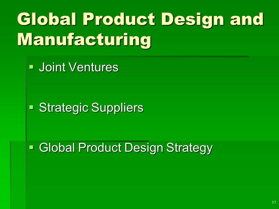 17 Global Product Design and Manufacturing  Joint Ventures  Strategic Suppliers  Global Product Design Strategy