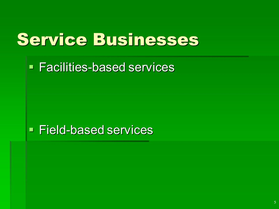 5 Service Businesses  Facilities-based services  Field-based services