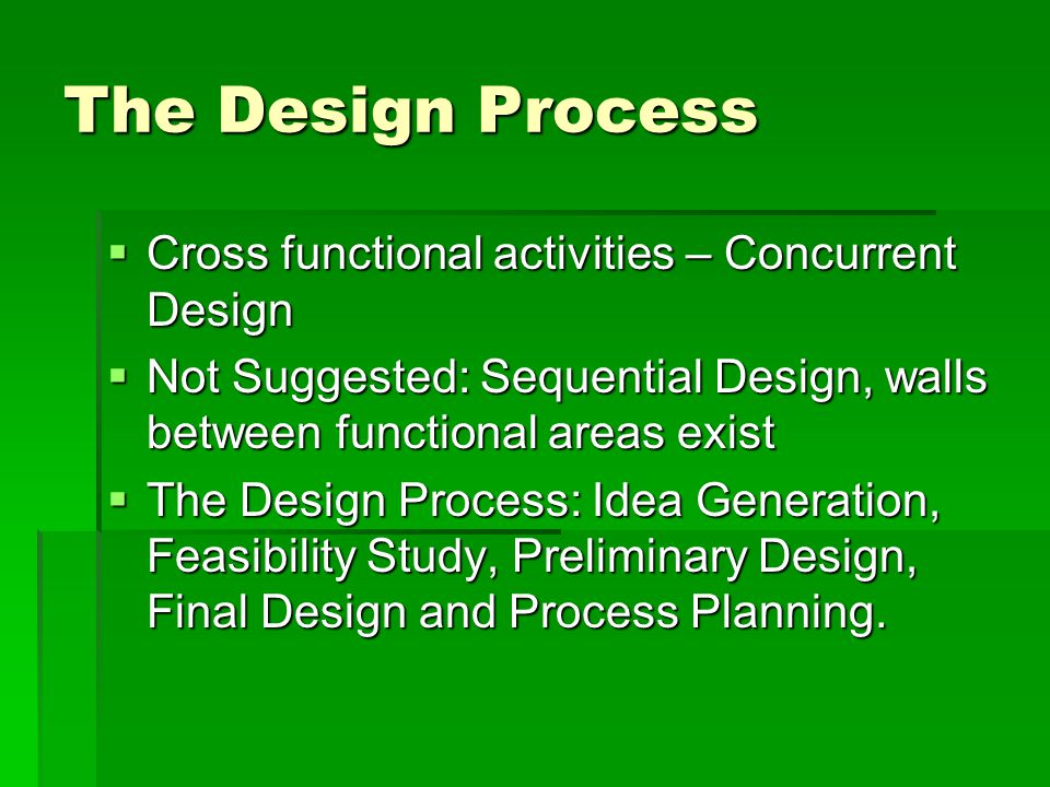 The Design Process  Cross functional activities – Concurrent Design  Not Suggested: Sequential Design, walls between functional areas exist  The Design Process: Idea Generation, Feasibility Study, Preliminary Design, Final Design and Process Planning.