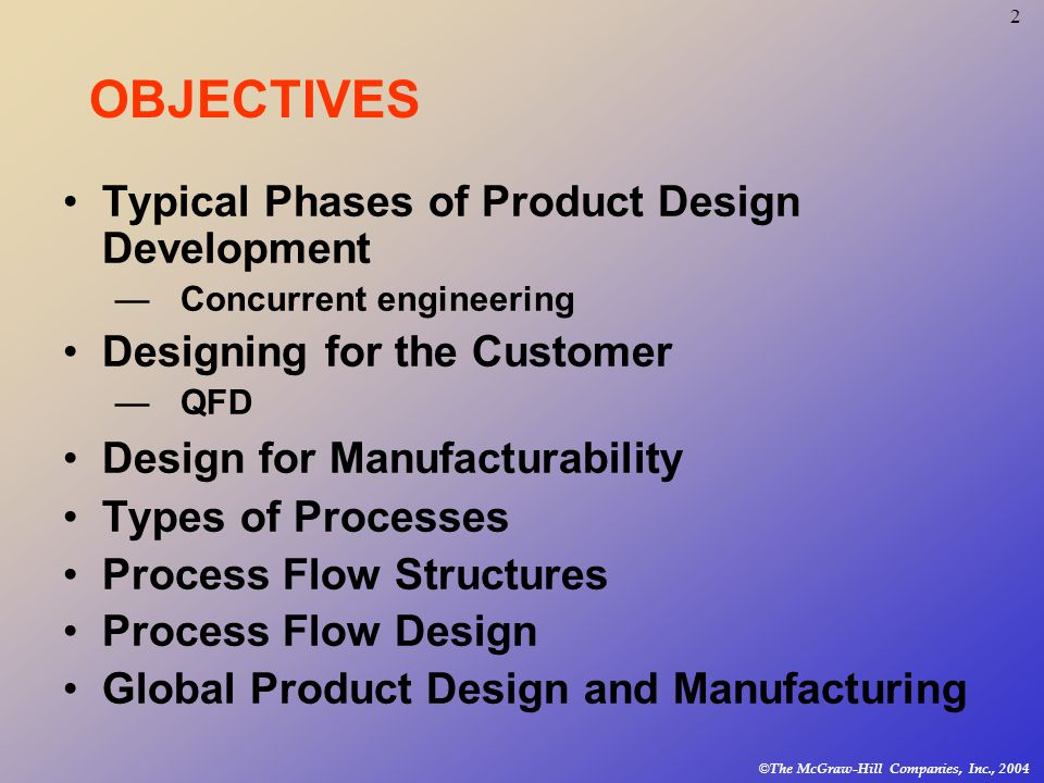 2 © The McGraw-Hill Companies, Inc., 2004 Typical Phases of Product Design Development —Concurrent engineering Designing for the Customer —QFD Design for Manufacturability Types of Processes Process Flow Structures Process Flow Design Global Product Design and Manufacturing OBJECTIVES