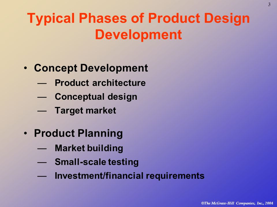 3 © The McGraw-Hill Companies, Inc., 2004 Typical Phases of Product Design Development Concept Development —Product architecture —Conceptual design —Target market Product Planning —Market building —Small-scale testing —Investment/financial requirements
