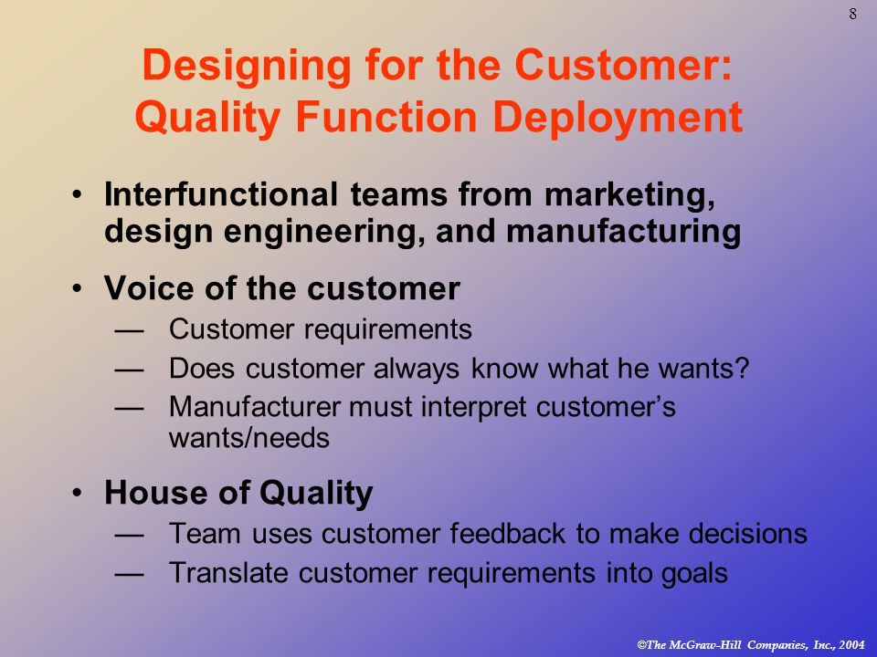 Designing for the Customer: The House of Quality ©The McGraw-Hill Companies, Inc., 2004 9 Customer requirements information forms the basis for this matrix, used to translate them into operating or engineering goals.