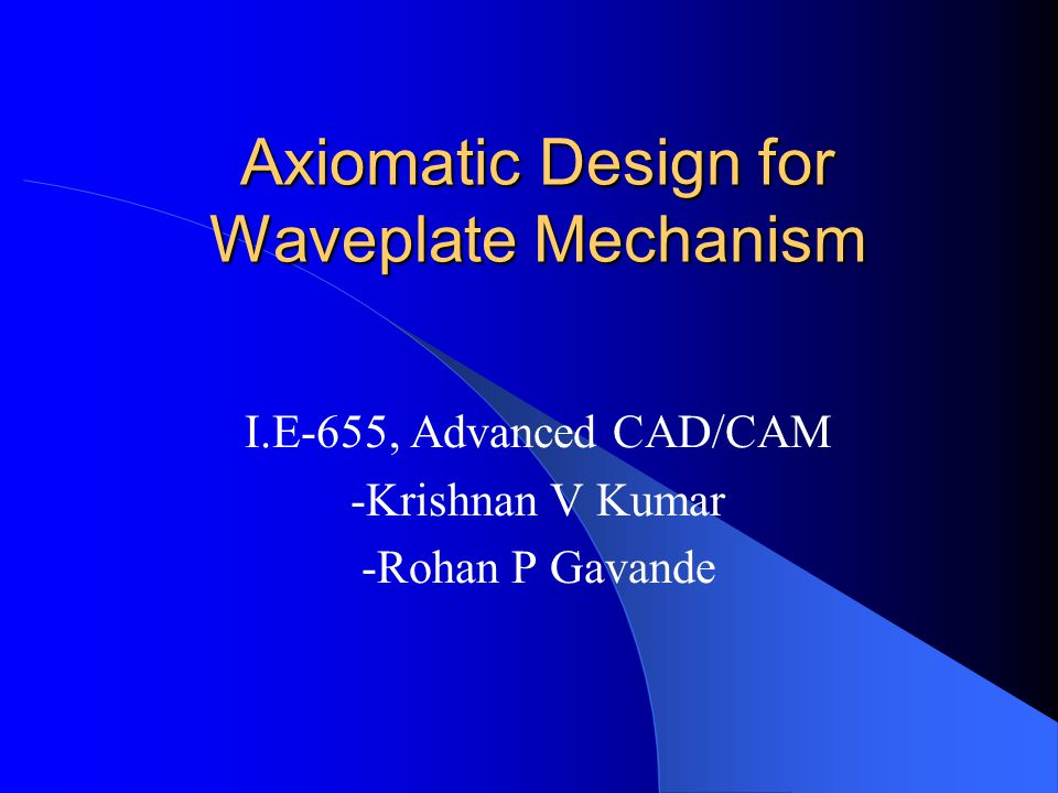 Axiomatic Design for Waveplate Mechanism I.E-655, Advanced CAD/CAM -Krishnan V Kumar -Rohan P Gavande
