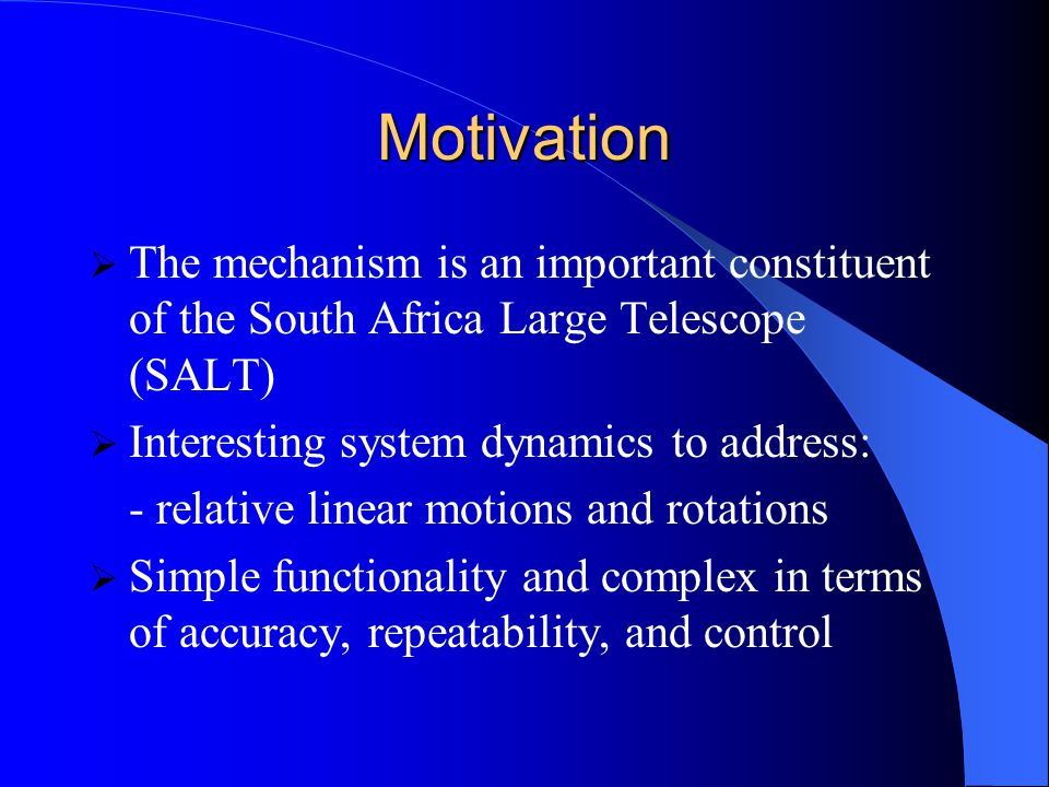 Motivation  The mechanism is an important constituent of the South Africa Large Telescope (SALT)  Interesting system dynamics to address: - relative linear motions and rotations  Simple functionality and complex in terms of accuracy, repeatability, and control