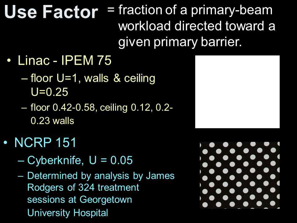 Use Factor Linac - IPEM 75 –floor U=1, walls & ceiling U=0.25 –floor 0.42-0.58, ceiling 0.12, 0.2- 0.23 walls = fraction of a primary-beam workload di