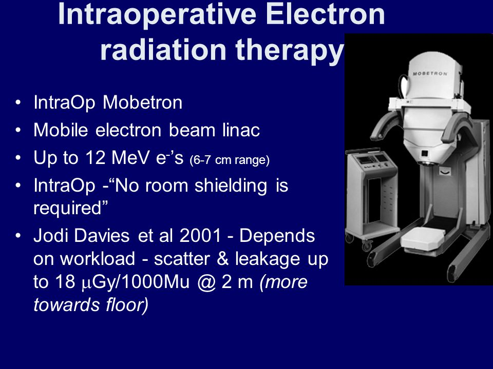"Intraoperative Electron radiation therapy IntraOp Mobetron Mobile electron beam linac Up to 12 MeV e - 's (6-7 cm range) IntraOp -""No room shielding i"