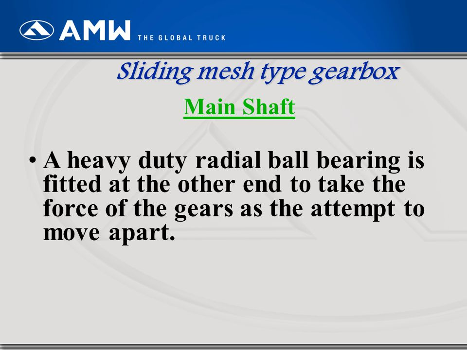 14 A heavy duty radial ball bearing is fitted at the other end to take the force of the gears as the attempt to move apart. Sliding mesh type gearbox