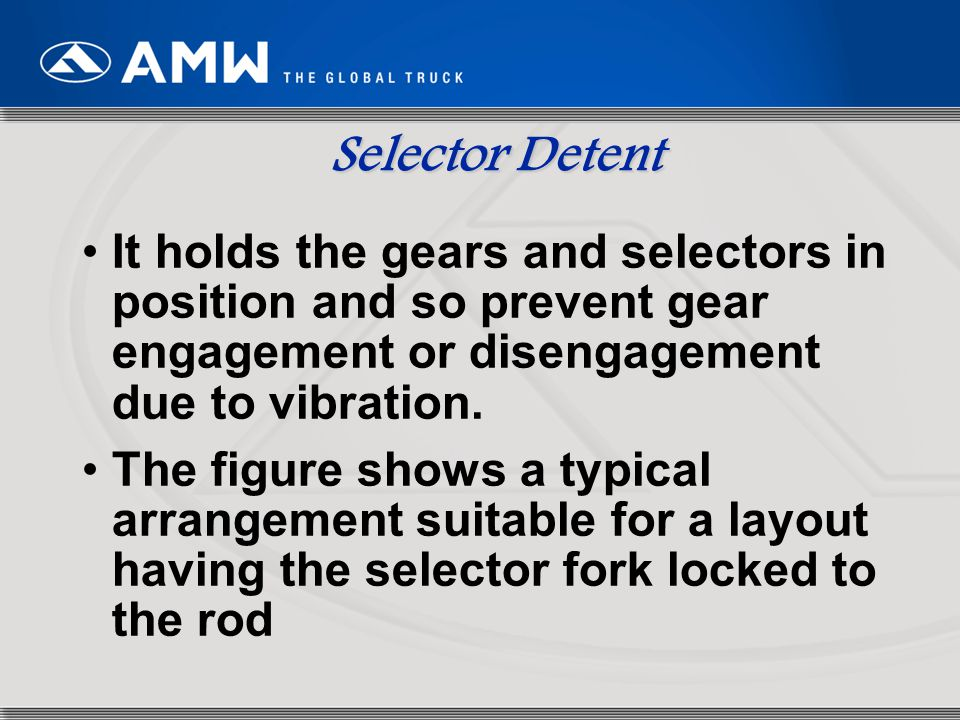 26 Selector Detent It holds the gears and selectors in position and so prevent gear engagement or disengagement due to vibration. The figure shows a t