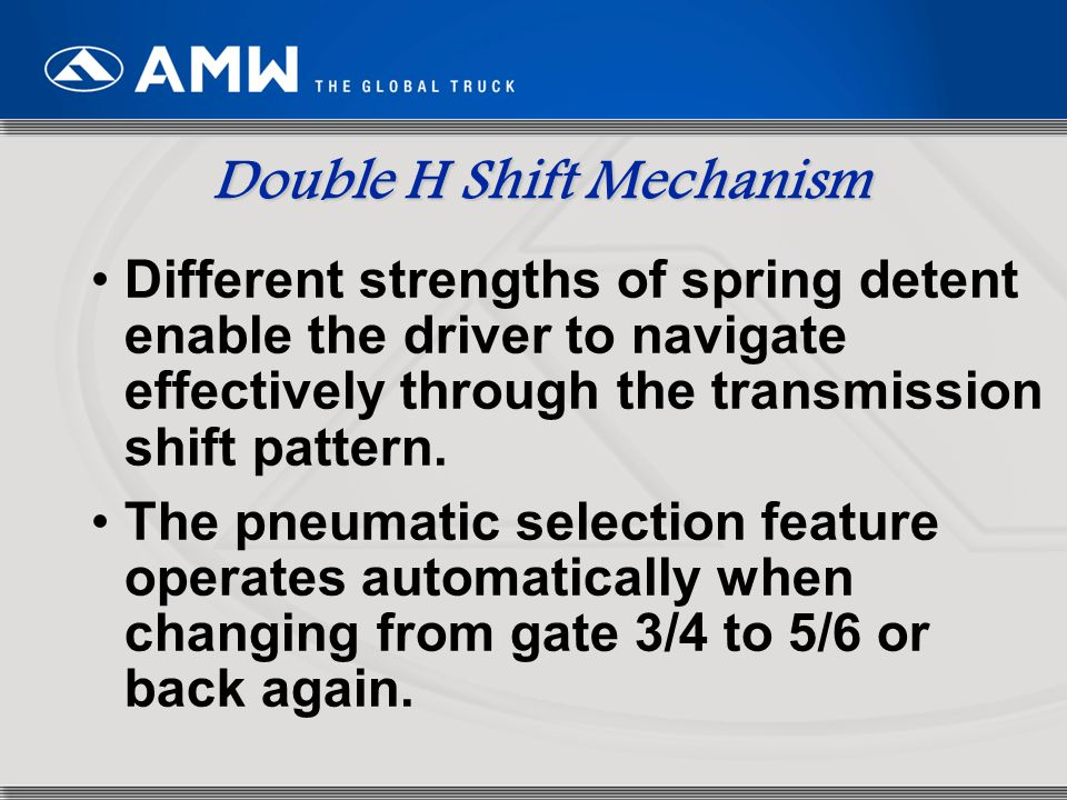 71 Double H Shift Mechanism Different strengths of spring detent enable the driver to navigate effectively through the transmission shift pattern. The