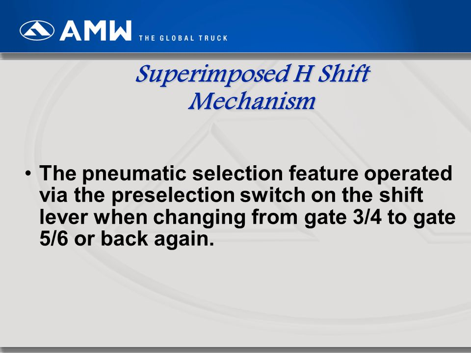 73 Superimposed H Shift Mechanism The pneumatic selection feature operated via the preselection switch on the shift lever when changing from gate 3/4