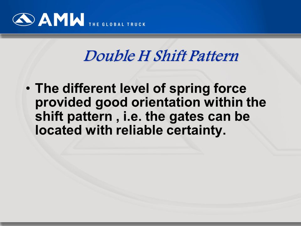 80 Double H Shift Pattern The different level of spring force provided good orientation within the shift pattern, i.e. the gates can be located with r