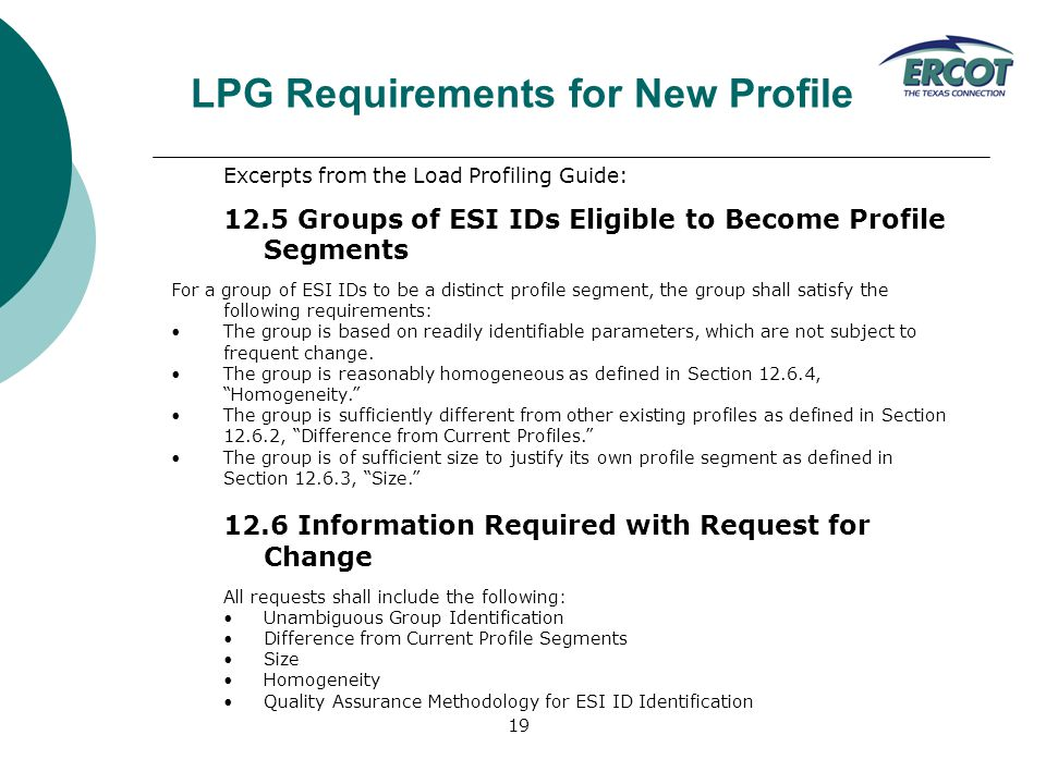 19 Excerpts from the Load Profiling Guide: 12.5 Groups of ESI IDs Eligible to Become Profile Segments For a group of ESI IDs to be a distinct profile segment, the group shall satisfy the following requirements: The group is based on readily identifiable parameters, which are not subject to frequent change.