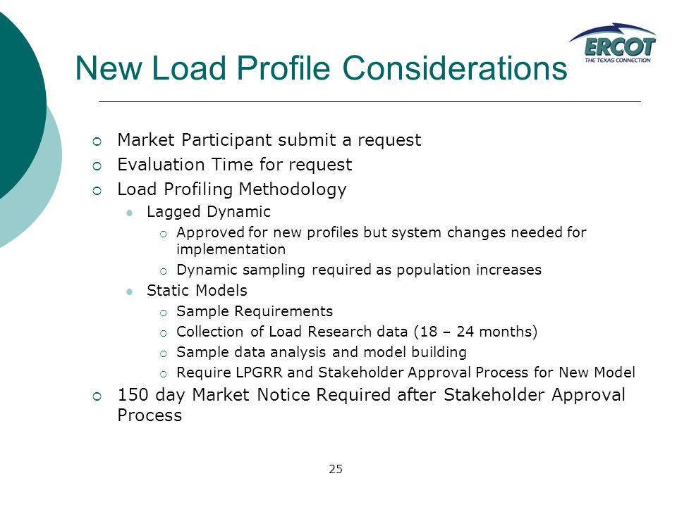 25 New Load Profile Considerations  Market Participant submit a request  Evaluation Time for request  Load Profiling Methodology Lagged Dynamic  Approved for new profiles but system changes needed for implementation  Dynamic sampling required as population increases Static Models  Sample Requirements  Collection of Load Research data (18 – 24 months)  Sample data analysis and model building  Require LPGRR and Stakeholder Approval Process for New Model  150 day Market Notice Required after Stakeholder Approval Process
