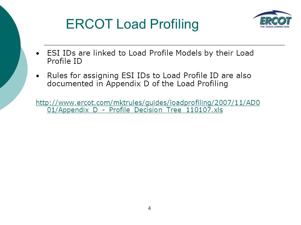 4 ESI IDs are linked to Load Profile Models by their Load Profile ID Rules for assigning ESI IDs to Load Profile ID are also documented in Appendix D of the Load Profiling http://www.ercot.com/mktrules/guides/loadprofiling/2007/11/AD0 01/Appendix_D_-_Profile_Decision_Tree_110107.xls ERCOT Load Profiling