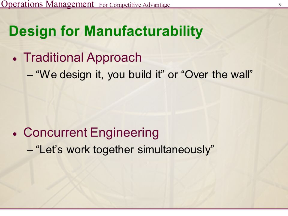 Operations Management For Competitive Advantage 9 Design for Manufacturability  Traditional Approach – We design it, you build it or Over the wall  Concurrent Engineering – Let's work together simultaneously