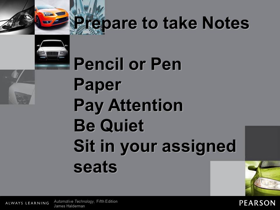 © 2011 Pearson Education, Inc. All Rights Reserved Automotive Technology, Fifth Edition James Halderman Prepare to take Notes Pencil or Pen Paper Pay