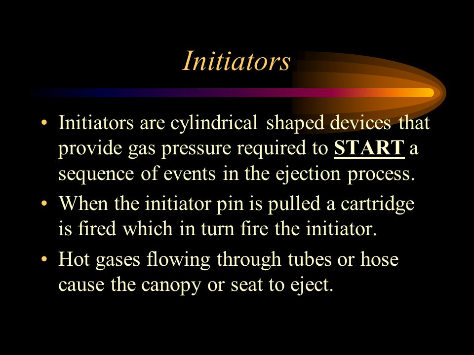 Initiators Initiators are cylindrical shaped devices that provide gas pressure required to START a sequence of events in the ejection process.