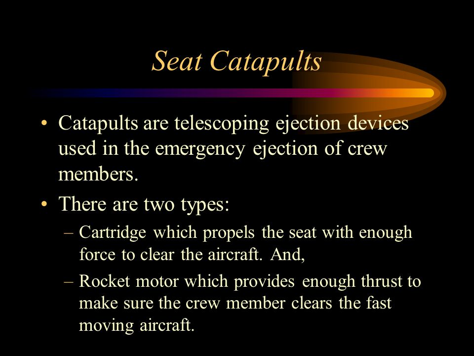 Seat Catapults Catapults are telescoping ejection devices used in the emergency ejection of crew members.