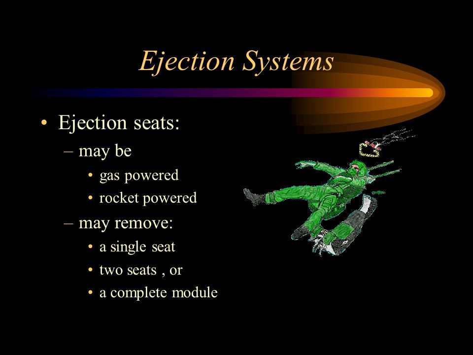 Ejection Systems Ejection seats: –may be gas powered rocket powered –may remove: a single seat two seats, or a complete module