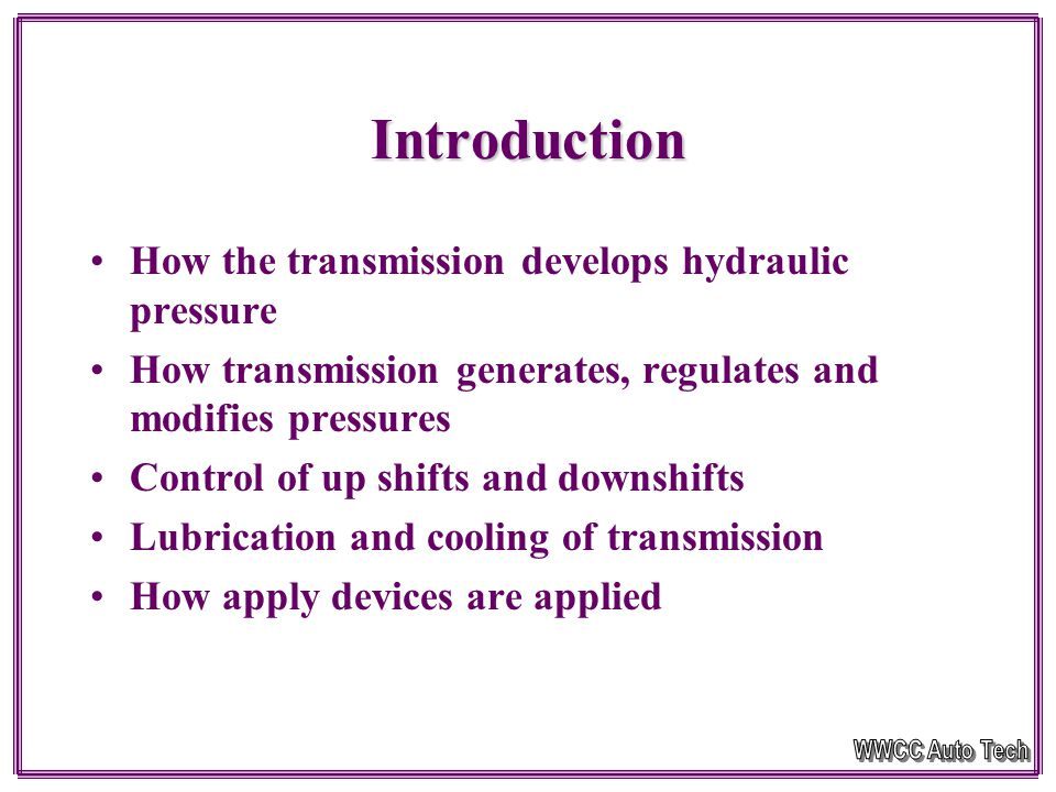 Introduction How the transmission develops hydraulic pressure How transmission generates, regulates and modifies pressures Control of up shifts and downshifts Lubrication and cooling of transmission How apply devices are applied