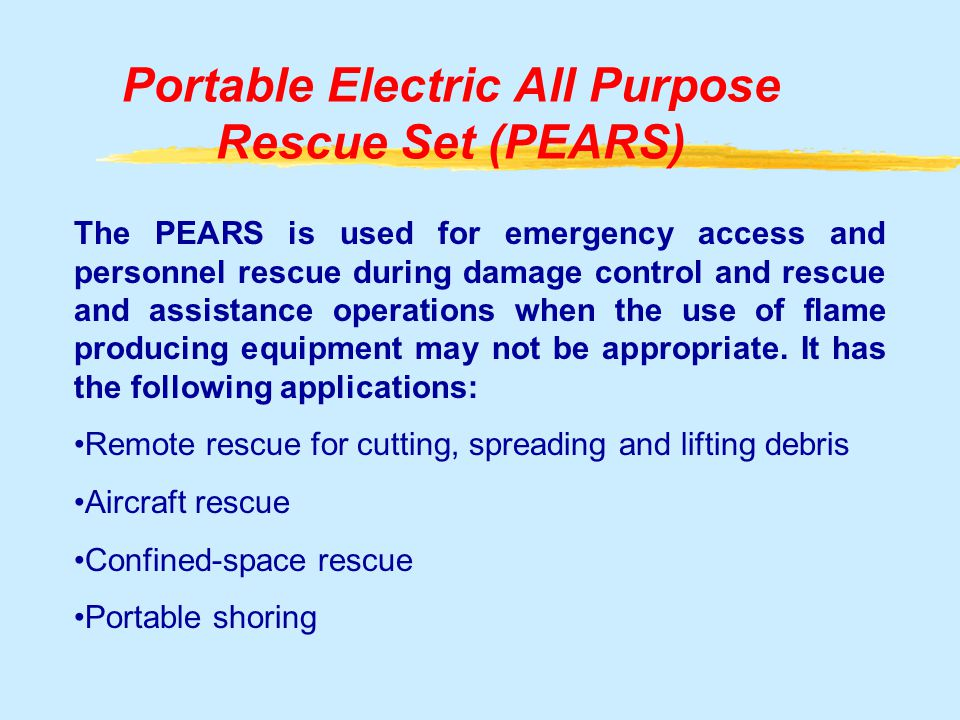 Portable Electric All Purpose Rescue Set (PEARS) The PEARS is used for emergency access and personnel rescue during damage control and rescue and assistance operations when the use of flame producing equipment may not be appropriate.