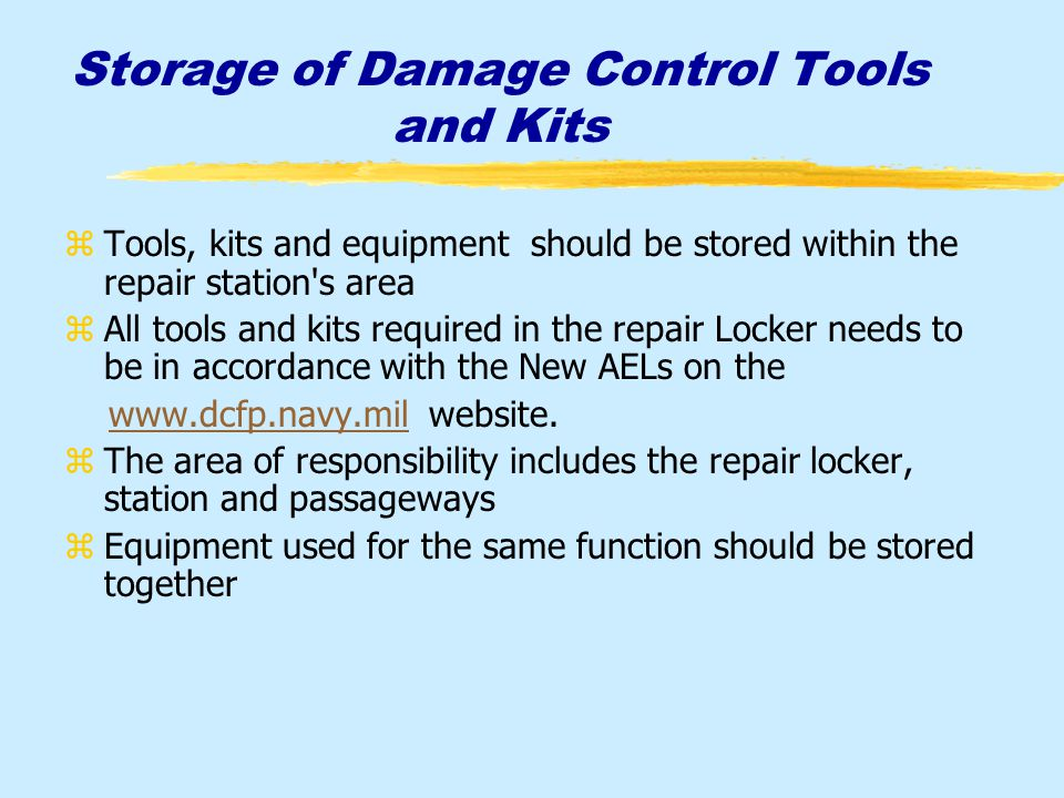 Storage of Damage Control Tools and Kits zTools, kits and equipment should be stored within the repair station s area zAll tools and kits required in the repair Locker needs to be in accordance with the New AELs on the www.dcfp.navy.mil website.www.dcfp.navy.mil zThe area of responsibility includes the repair locker, station and passageways zEquipment used for the same function should be stored together