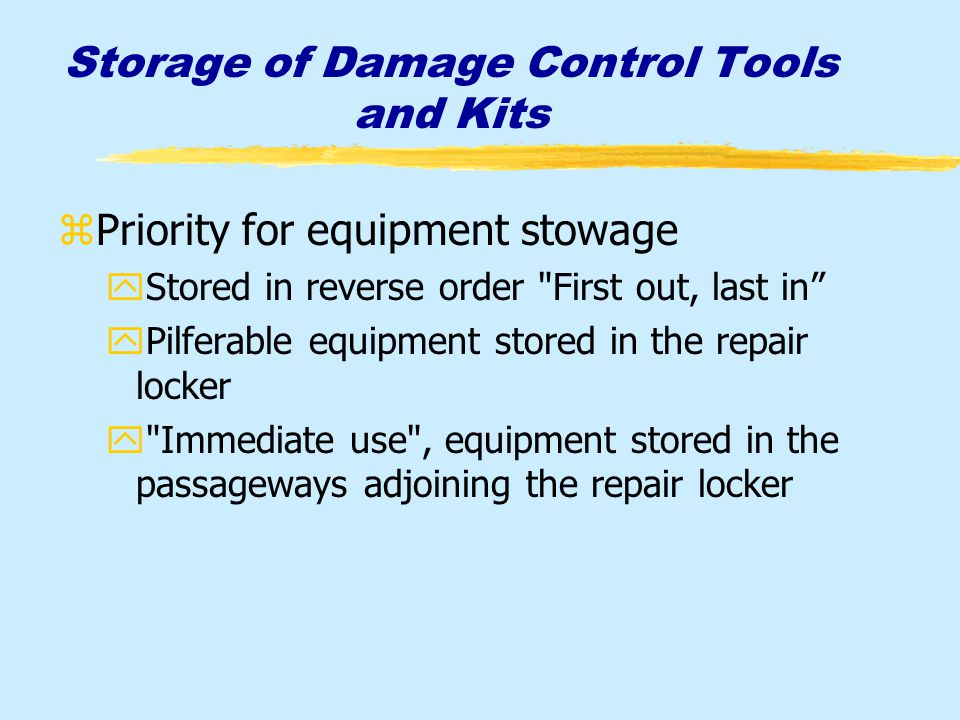 Storage of Damage Control Tools and Kits zPriority for equipment stowage yStored in reverse order First out, last in yPilferable equipment stored in the repair locker y Immediate use , equipment stored in the passageways adjoining the repair locker