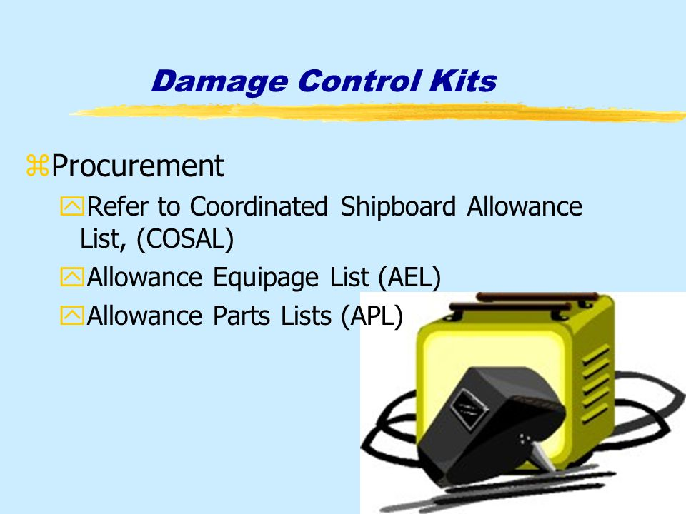 Damage Control Kits zProcurement yRefer to Coordinated Shipboard Allowance List, (COSAL) yAllowance Equipage List (AEL) yAllowance Parts Lists (APL)