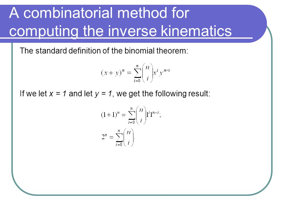 A combinatorial method for computing the inverse kinematics The standard definition of the binomial theorem: If we let x = 1 and let y = 1, we get the following result: