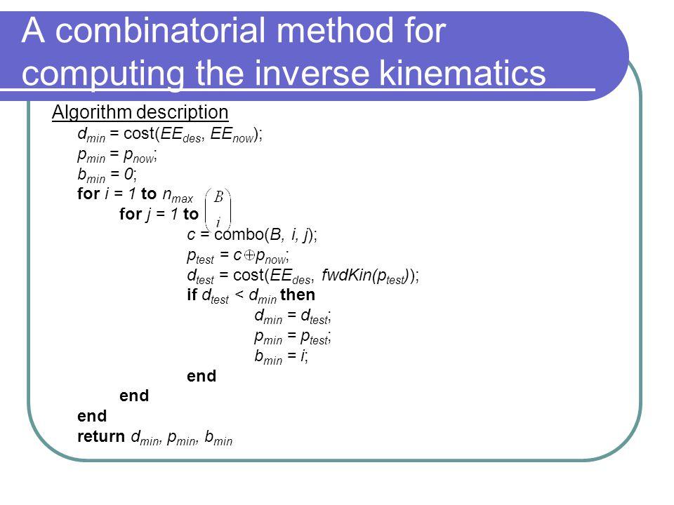Algorithm description d min = cost(EE des, EE now ); p min = p now ; b min = 0; for i = 1 to n max for j = 1 to c = combo(B, i, j); p test = c p now ;