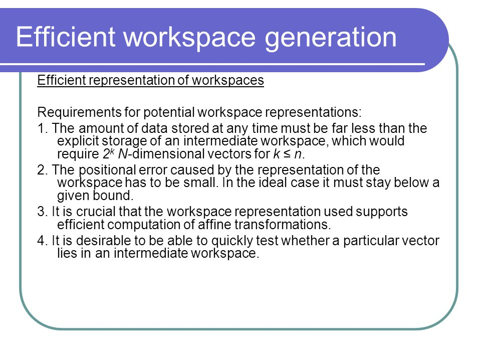 Efficient workspace generation Efficient representation of workspaces Requirements for potential workspace representations: 1.