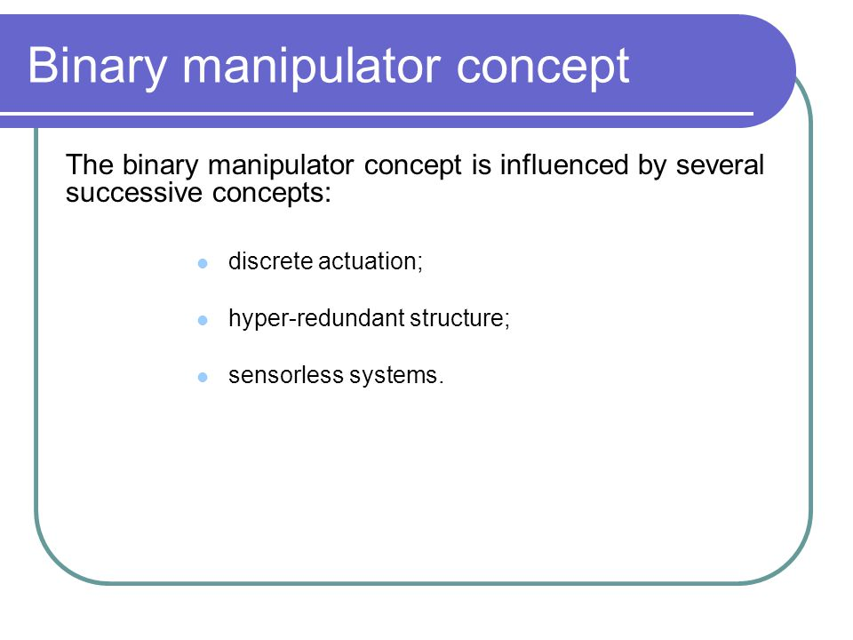 Binary manipulator concept The binary manipulator concept is influenced by several successive concepts: discrete actuation; sensorless systems. hyper-