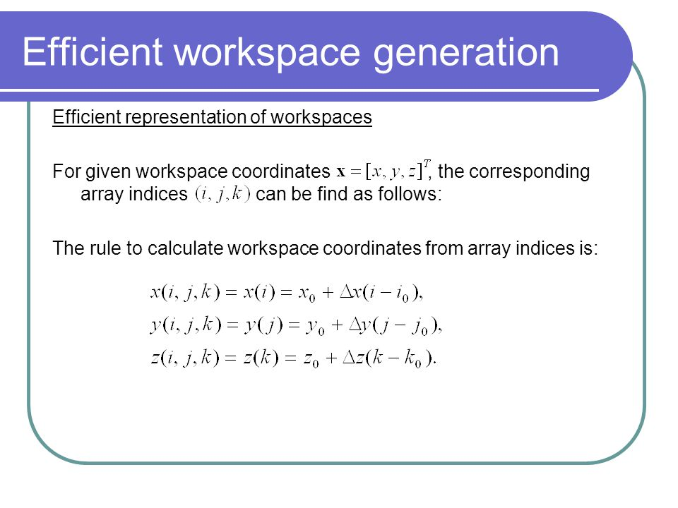 Efficient workspace generation Efficient representation of workspaces For given workspace coordinates, the corresponding array indicescan be find as f