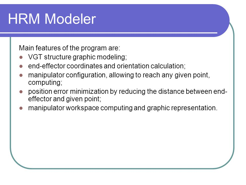 HRM Modeler Main features of the program are: VGT structure graphic modeling; end-effector coordinates and orientation calculation; manipulator config