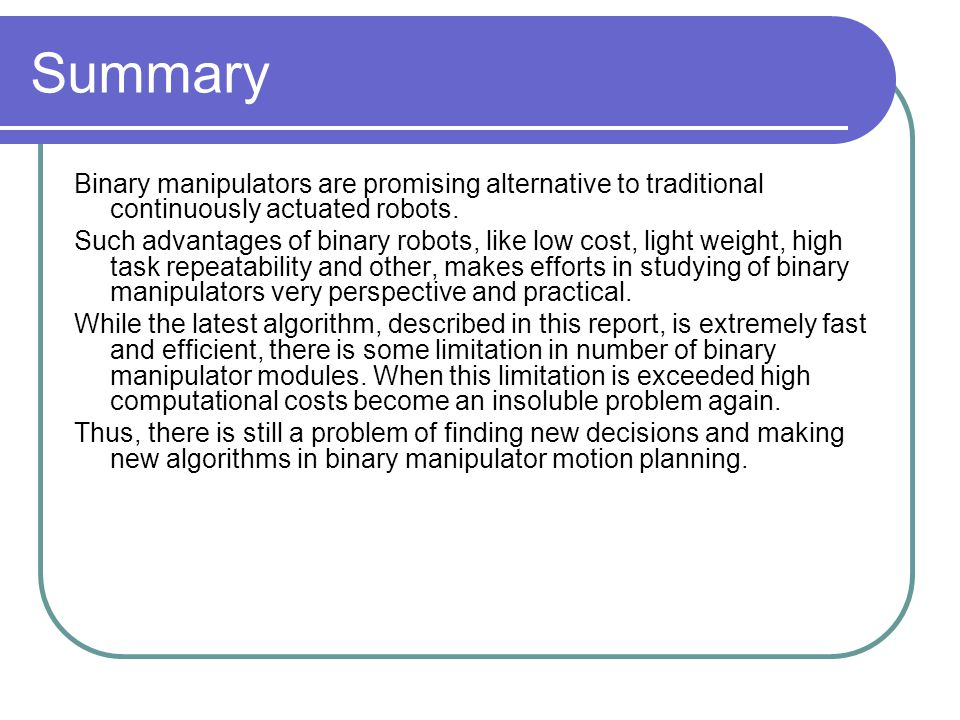 Summary Binary manipulators are promising alternative to traditional continuously actuated robots.