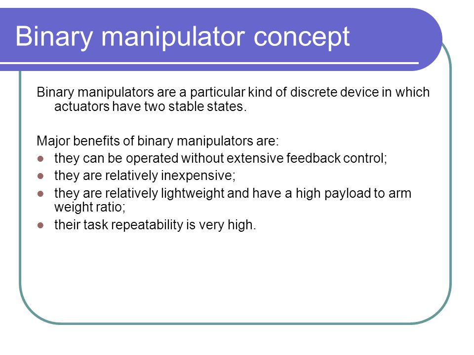 Binary manipulator concept Binary manipulators are a particular kind of discrete device in which actuators have two stable states. Major benefits of b