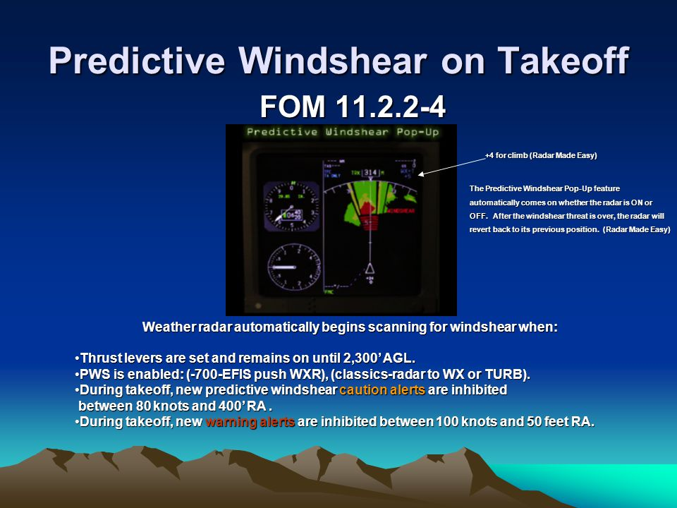 Predictive Windshear on Takeoff FOM 11.2.2-4 Weather radar automatically begins scanning for windshear when: Thrust levers are set and remains on unti