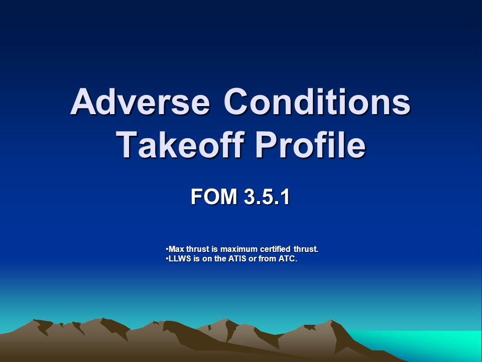 Adverse Conditions Takeoff Profile FOM 3.5.1 Max thrust is maximum certified thrust.Max thrust is maximum certified thrust. LLWS is on the ATIS or fro